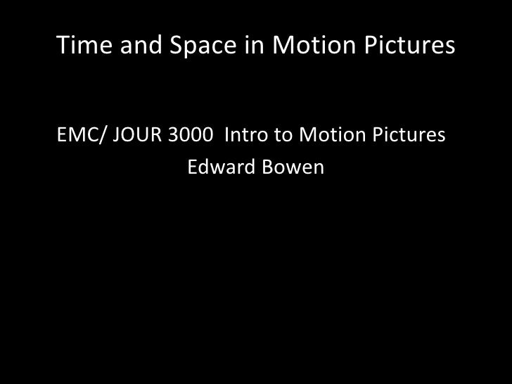 Time and Space in Motion Pictures<br />     EMC/ JOUR 3000  Intro to Motion Pictures<br />Edward Bowen<br />