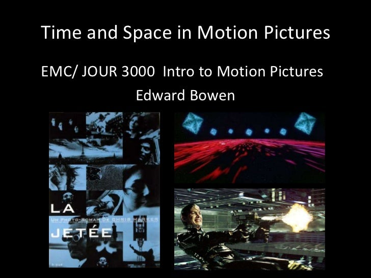 Time and Space in Motion PicturesEMC/ JOUR 3000 Intro to Motion Pictures            Edward Bowen