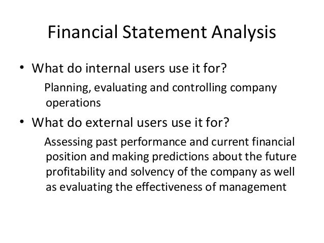 discuss how the financial statements would be useful to internal users This process of reviewing the financial statements allows for better economic the main purpose of financial statement analysis is to use information about the past performance in order to internal users refer to the management of the company who analyzes financial statements in order to.