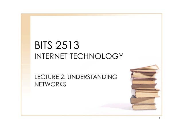BITS 2513 INTERNET TECHNOLOGY LECTURE 2: UNDERSTANDING NETWORKS 1