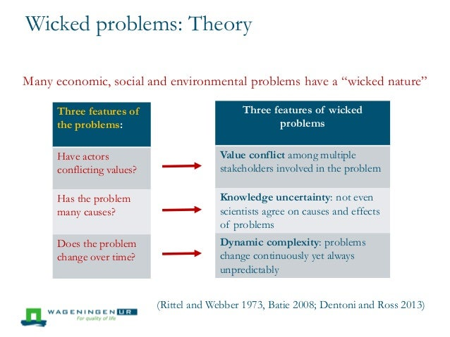 """wicked and messy environmental problems Resources can be valued for ecological, health and safety, recreational,  economic,  issues are more than just """"complex,"""" they are also """"wicked,"""" or """" messy"""" wicked problems are inherently complex, but also may be defined  differently by."""