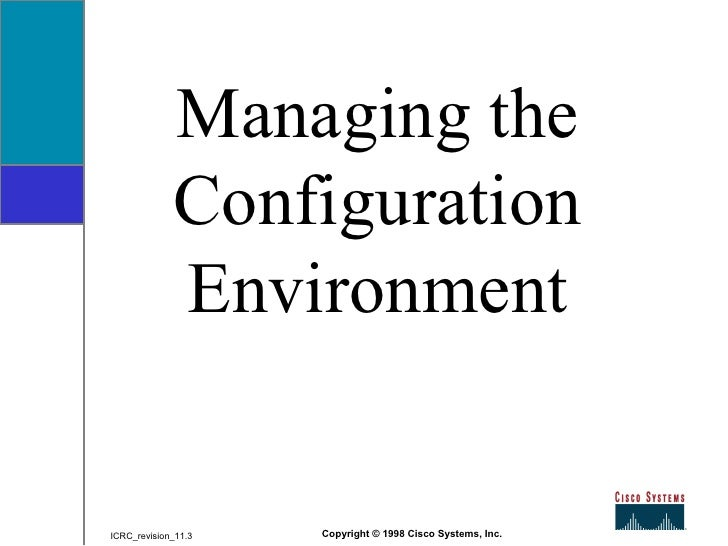 Managing the Configuration Environment Copyright © 1998 Cisco Systems, Inc. ICRC_revision_11.3