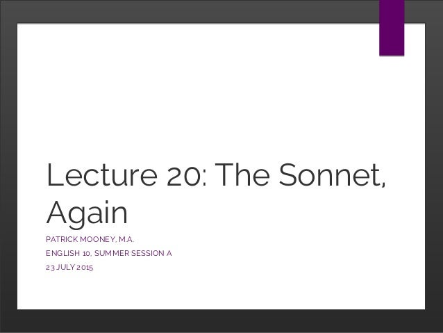 Lecture 20: The Sonnet, Again PATRICK MOONEY, M.A. ENGLISH 10, SUMMER SESSION A 23 JULY 2015