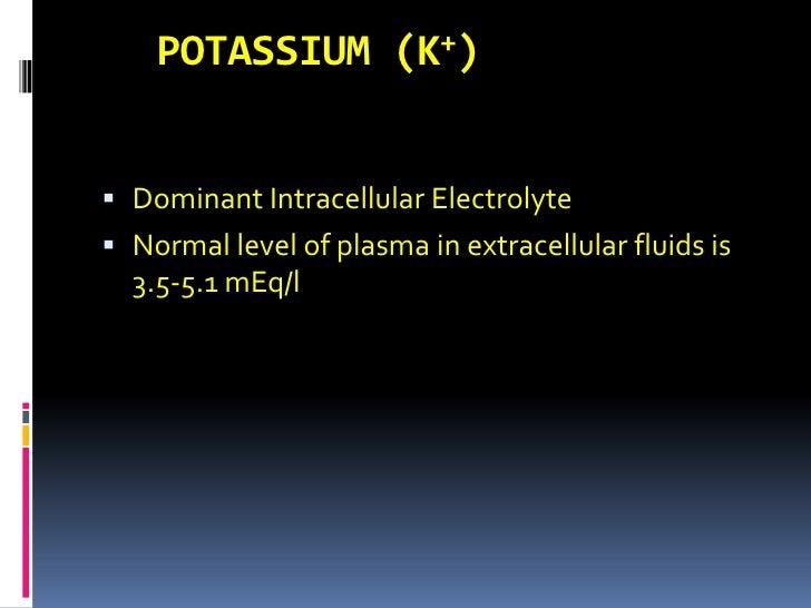 POTASSIUM (K+)<br />Dominant Intracellular Electrolyte<br />Normal level of plasma in extracellular fluids is 3.5-5.1 mEq/...