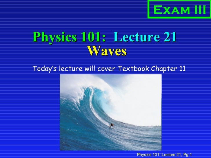 Physics 101:  Lecture 21  Waves <ul><li>Today's lecture will cover Textbook Chapter 11  </li></ul>Exam III