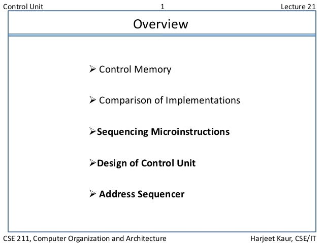 Control Unit 1 Lecture 21 CSE 211, Computer Organization and Architecture Harjeet Kaur, CSE/IT Overview  Control Memory ...