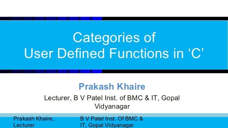 Categories of   User Defined Functions in 'C'                      Prakash Khaire           Lecturer, B V Patel Inst. of B...