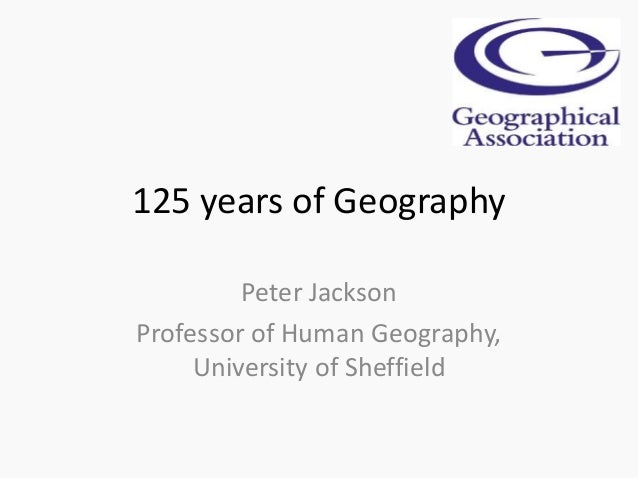 125 years of Geography Peter Jackson Professor of Human Geography, University of Sheffield