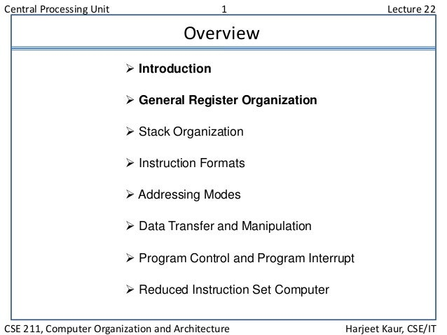 Central Processing Unit 1 Lecture 22 CSE 211, Computer Organization and Architecture Harjeet Kaur, CSE/IT Overview  Intro...