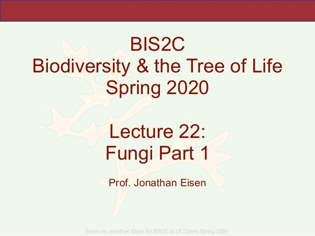 Slides by Jonathan Eisen for BIS2C at UC Davis Spring 2020 BIS2C Biodiversity & the Tree of Life Spring 2020 Lecture 22: F...