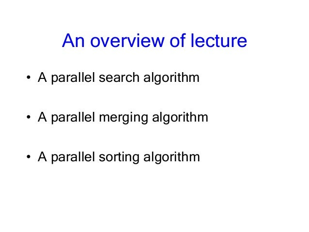 An overview of lecture • A parallel search algorithm • A parallel merging algorithm • A parallel sorting algorithm