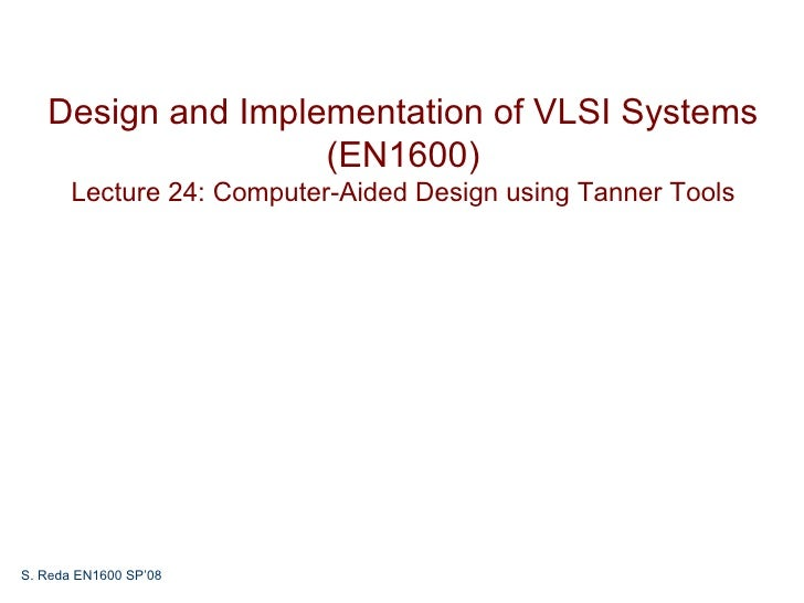 Design and Implementation of VLSI Systems                   (EN1600)       Lecture 24: Computer-Aided Design using Tanner ...