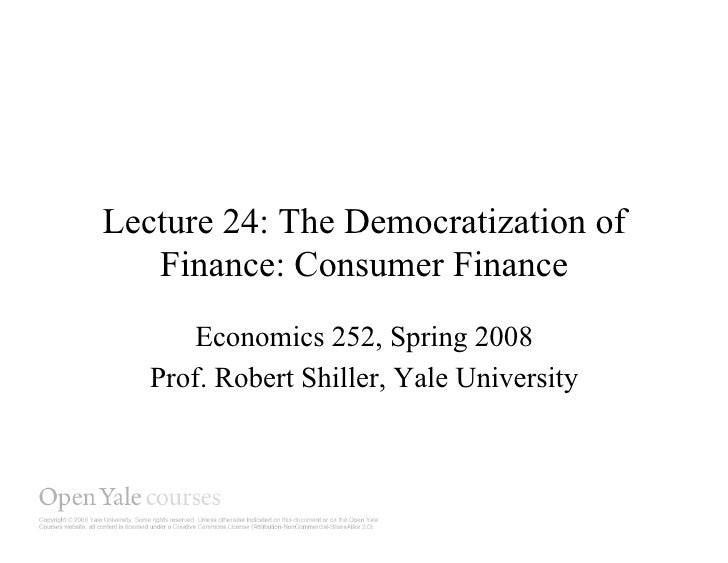 Lecture 24: The Democratization of    Finance: Consumer Finance       Economics 252, Spring 2008    Prof. Robert Shiller, ...