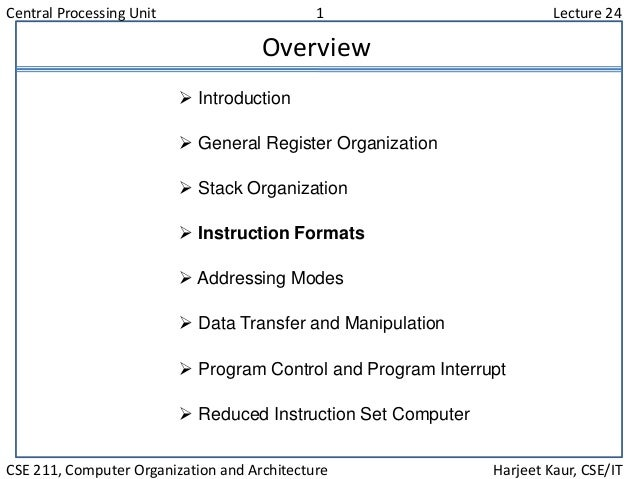 Central Processing Unit 1 Lecture 24 CSE 211, Computer Organization and Architecture Harjeet Kaur, CSE/IT Overview  Intro...