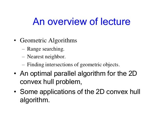 An overview of lecture • Geometric Algorithms – Range searching. – Nearest neighbor. – Finding intersections of geometric ...