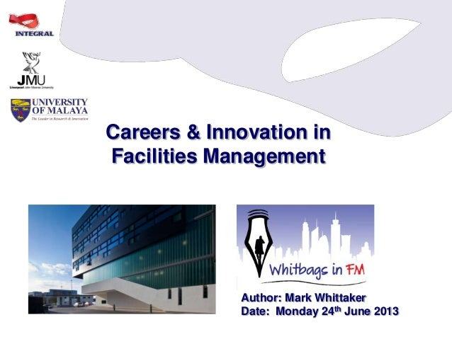 Careers & Innovation in Facilities Management Author: Mark Whittaker Date: Monday 24th June 2013