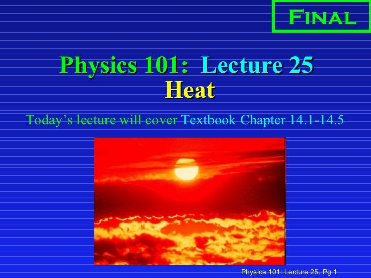 Physics 101:  Lecture 25  Heat <ul><li>Today's lecture will cover  Textbook Chapter 14.1-14.5  </li></ul>Final