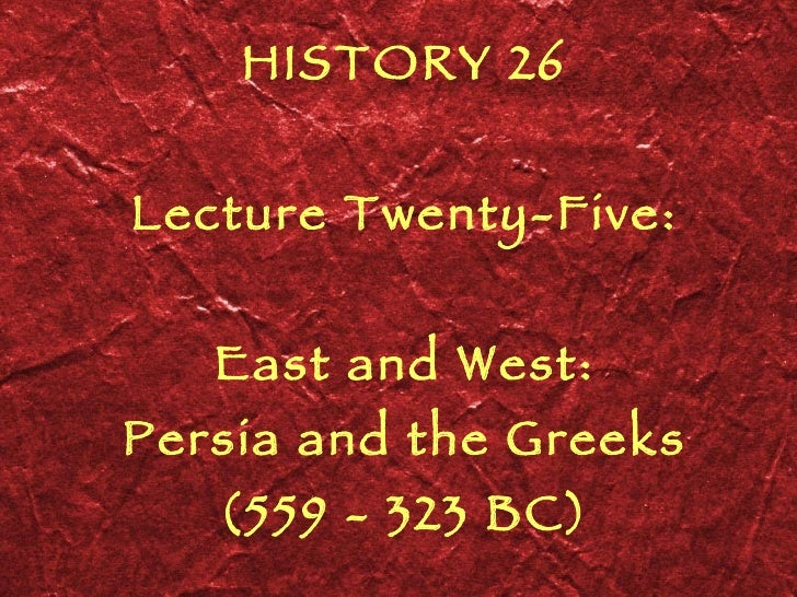 HISTORY 26 Lecture Twenty-Five: East and West: Persia and the Greeks (559 - 323 BC)
