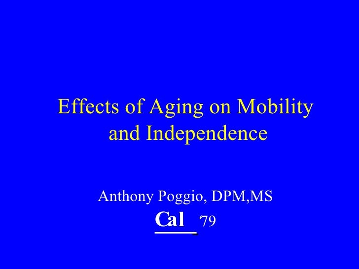 Effects of Aging on Mobility  and Independence Anthony Poggio, DPM,MS Cal  ' 79