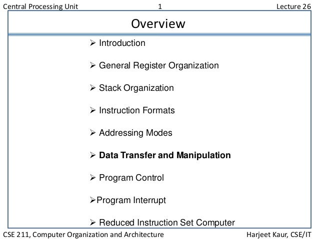 Central Processing Unit 1 Lecture 26 CSE 211, Computer Organization and Architecture Harjeet Kaur, CSE/IT Overview  Intro...