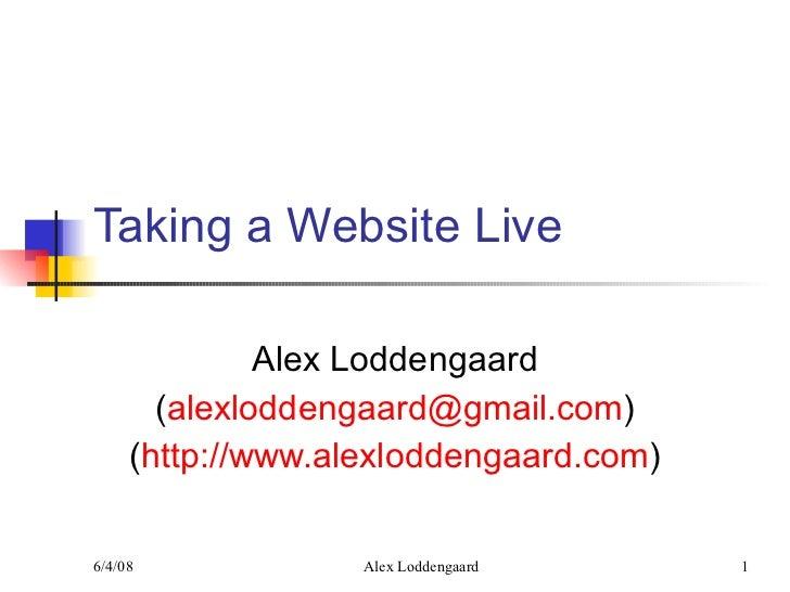 Taking a Website Live Alex Loddengaard ( [email_address] ) ( http://www.alexloddengaard.com )
