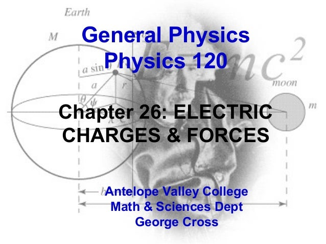 General Physics Physics 120 Chapter 26: ELECTRIC CHARGES & FORCES Antelope Valley College Math & Sciences Dept George Cros...