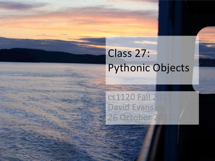 Class 27:Pythonic Objectscs1120 Fall 2011David Evans26 October 2011