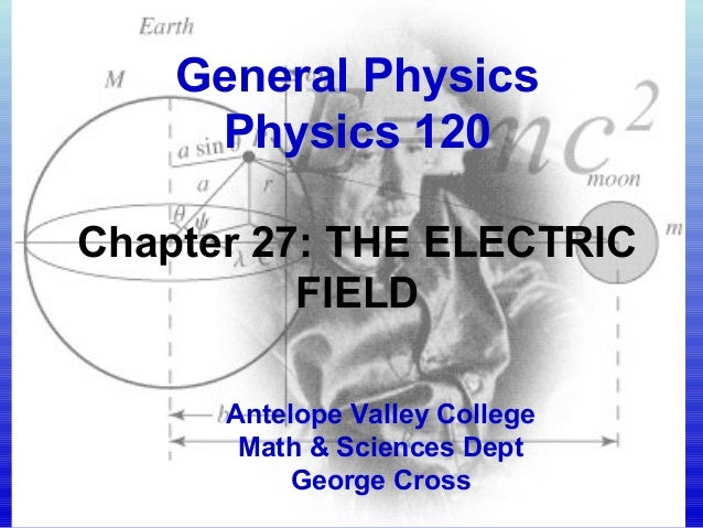 General Physics Physics 120 Chapter 27: THE ELECTRIC FIELD Antelope Valley College Math & Sciences Dept George Cross