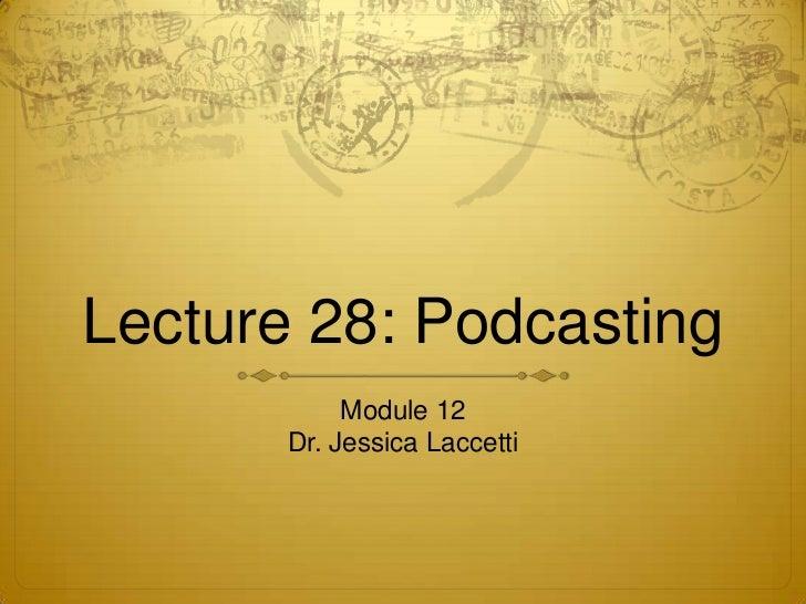Lecture 28: Podcasting            Module 12       Dr. Jessica Laccetti