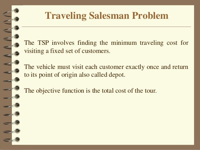 Traveling Salesman Problem The TSP involves finding the minimum traveling cost for visiting a fixed set of customers. The ...