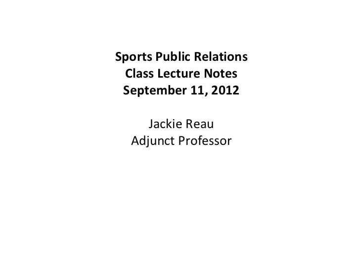 Sports Public Relations Class Lecture Notes September 11, 2012     Jackie Reau  Adjunct Professor