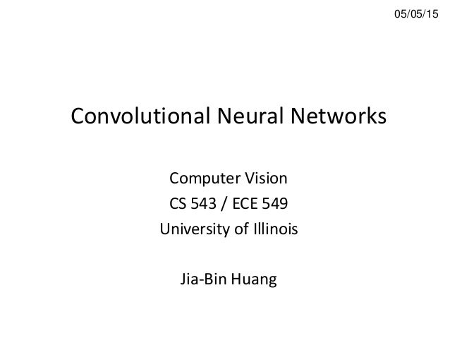 Convolutional Neural Networks Computer Vision CS 543 / ECE 549 University of Illinois Jia-Bin Huang 05/05/15
