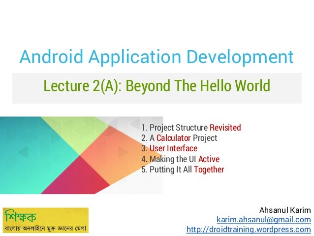 Android Application Development Lecture 2(A): Beyond The Hello World 1. Project Structure Revisited 2. A Calculator Projec...