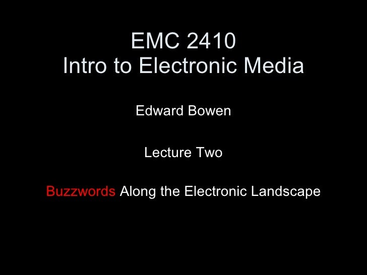 EMC 2410 Intro to Electronic Media <ul><li>Edward Bowen </li></ul><ul><li>Lecture Two </li></ul><ul><li>Buzzwords  Along t...