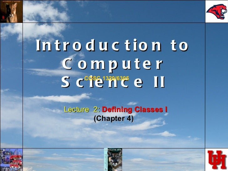 Introduction to Computer Science II COSC 1320/6305 Lecture  2:  Defining Classes I (Chapter 4)