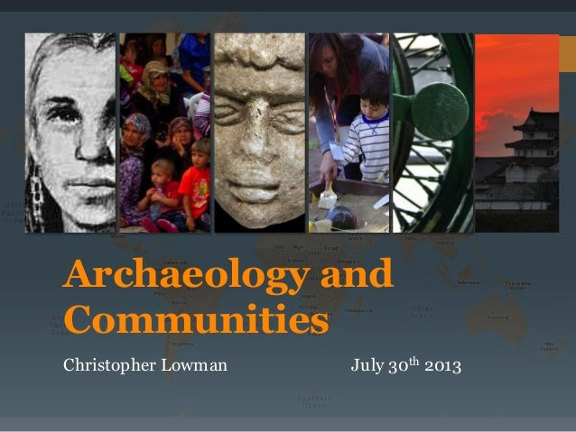 Archaeology and Communities Christopher Lowman July 30th 2013