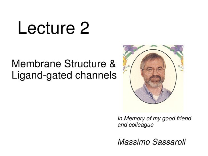 Lecture 2 <ul><li>Membrane Structure & Ligand-gated channels </li></ul><ul><li>In Memory of my good friend and colleague <...