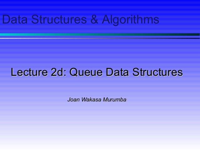 Data Structures & Algorithms Lecture 2d: Queue Data StructuresLecture 2d: Queue Data Structures Joan Wakasa MurumbaJoan Wa...
