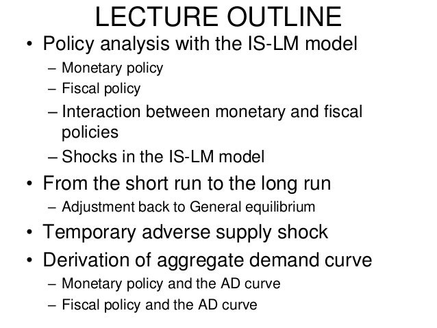 LECTURE OUTLINE • Policy analysis with the IS-LM model – Monetary policy – Fiscal policy  – Interaction between monetary a...