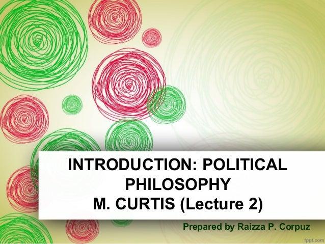INTRODUCTION: POLITICAL  PHILOSOPHY  M. CURTIS (Lecture 2)  Prepared by Raizza P. Corpuz