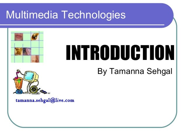 Multimedia Technologies INTRODUCTION By Tamanna Sehgal tamanna.sehgal@live.com