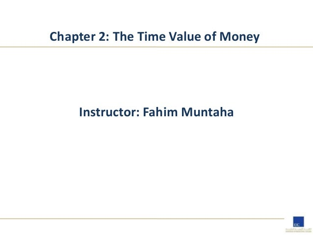 Chapter 2: The Time Value of Money Instructor: Fahim Muntaha