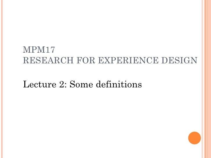 MPM17 RESEARCH FOR EXPERIENCE DESIGN <ul><ul><li>Lecture 2: Some definitions </li></ul></ul>