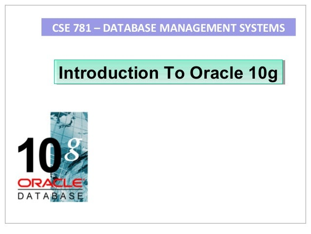 CSE 781 – DATABASE MANAGEMENT SYSTEMS  Introduction To Oracle 10g Introduction To Oracle 10g