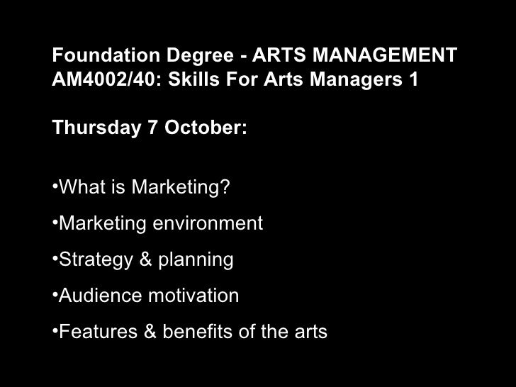 Foundation Degree - ARTS MANAGEMENTAM4002/40: Skills For Arts Managers 1Thursday 7 October:•What is Marketing?•Marketing e...