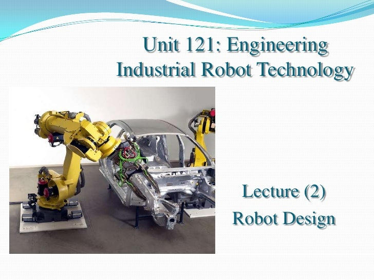 Unit 121: EngineeringIndustrial Robot Technology              Lecture (2)             Robot Design