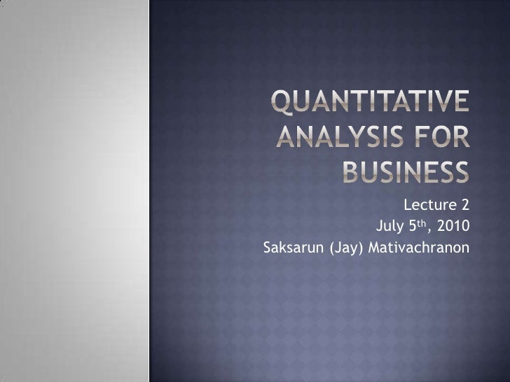 Quantitative Analysis for Business<br />Lecture 2<br />July 5th, 2010<br />Saksarun (Jay) Mativachranon<br />
