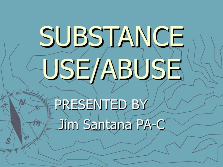 SUBSTANCE USE/ABUSE PRESENTED BY  Jim Santana PA-C