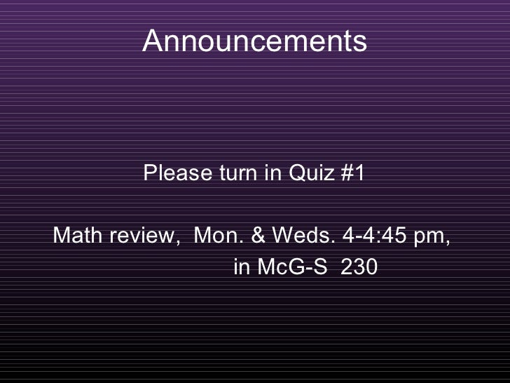 Announcements Please turn in Quiz #1 Math review,  Mon. & Weds. 4-4:45 pm,  in McG-S  230