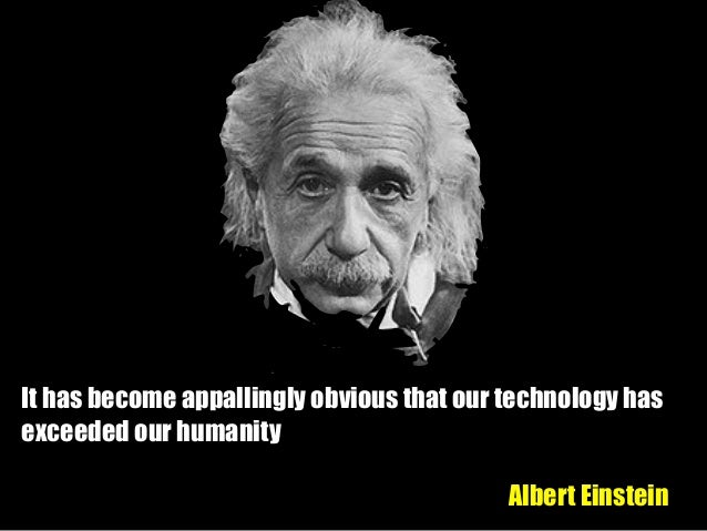 """it has become appallingly obvious that our technology has exceeded our humanity 2018-8-13 it is highly likely that the following statement has been erroneously attributed to albert einstein, but we can hope he, at least, also had some internal debates on the topic""""it has become appallingly obvious that our technology has exceeded our humanity."""